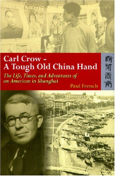 Paul French: Carl Crow, a Tough Old China Hand: The Life, Times, and Adventures of an American in Shanghai