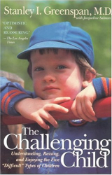 "Stanley I. Greenspan: The Challenging Child: Understanding, Raising, and Enjoying the Five ""Difficult"" Types of Children"