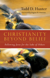 Todd D. Hunter: Christianity Beyond Belief: Following Jesus for the Sake of Others