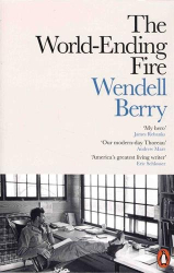 Wendell Berry: The World-Ending Fire: The Essential Wendell Berry