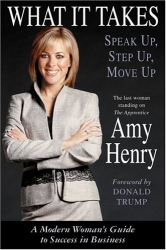 Amy Henry: What It Takes: Speak Up, Step Up, Move Up : A Modern Woman's Guide to Success in Business