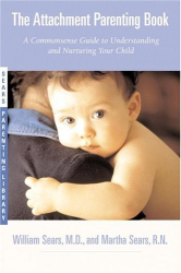 William Sears: The Attachment Parenting Book : A Commonsense Guide to Understanding and Nurturing Your Baby