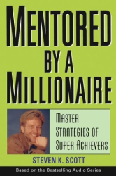 Steven K. Scott: Mentored by a Millionaire : Master Strategies of Super Achievers
