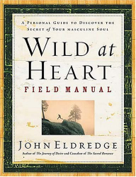 John Eldredge: Wild at Heart Field Manual: A Personal Guide to Discover the Secret of Your Masculine Soul