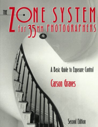 Carson Graves: Zone System for 35mm Photographers, The : A Basic Guide to Exposure Control