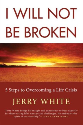 Jerry White: I Will Not Be Broken: Five Steps to Overcoming a Life Crisis