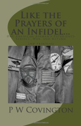 P W Covington: Like the Prayers of an Infidel...: One American Airman's Experience Service, War, and Return