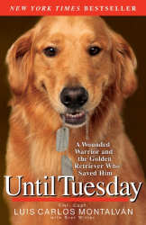 Luis Carlos Montalván: Until Tuesday: A Wounded Warrior and the Golden Retriever Who Saved Him