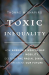 Thomas M. Shapiro: Toxic Inequality: How America's Wealth Gap Destroys Mobility, Deepens the Racial Divide, and Threatens Our Future