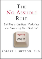 Robert I. Sutton: The No Asshole Rule: Building a Civilized Workplace and Surviving One That Isn't
