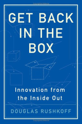 Douglas Rushkoff: Get Back in the Box : Innovation from the Inside Out