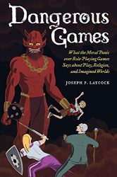 Joseph P. Laycock: Dangerous Games: What the Moral Panic over Role-Playing Games Says about Play, Religion, and Imagined Worlds