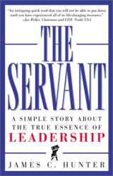 James C. Hunter: The Servant : A Simple Story About the True Essence of Leadership