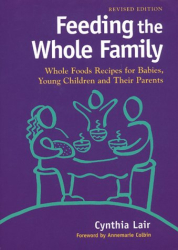 Feeding the Whole Family: Whole Foods Recipes for Babies, Young Children and Their Parents: By Cynthia Lair