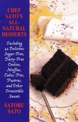 Chef Sato's All-Natural Desserts: Delicious Cakes, Pies, Pastries, and Other Irresistible Sweets: by Sato Saturo