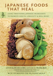 Japanese Foods That Heal: Using Traditional Japanese Ingredients to Promote Health, Longevity, & Well-Being: by John & Jan Belleme