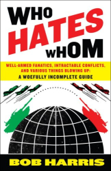 Bob Harris: Who Hates Whom: Well-Armed Fanatics, Intractable Conflicts, and Various Things Blowing Up A Woefully Incomplete Guide