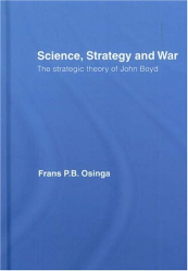 Frans Osinga: Science, Strategy and War: The Strategic Theory of John Boyd (Strategy and History Series)