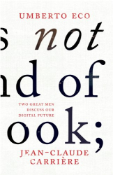 Umberto Eco & Jean-Claude Carriere: This is Not the End of the Book: A Conversation Curated by Jean-Philippe De Tonnac