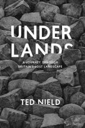 Ted Nield: Underlands: A Journey Through Britain's Lost Landscape