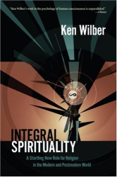 : Integral Spirituality: A Startling New Role for Religion in the Modern and Postmodern World