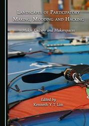 Kenneth Y T Lim: Landscapes of Participatory Making, Modding and Hacking: Maker Culture and Makerspaces