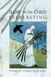 Laurie Kutchins: Slope of the Child Everlasting: Poems