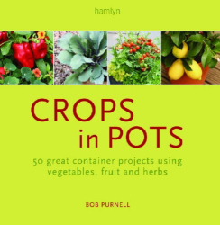 Bob Purnell: Crops in Pots: 50 Great Container Projects Using Vegetables, Fruit and Herbs