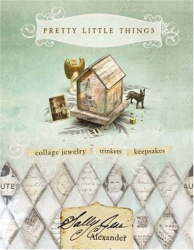 Sally Jean Alexander: Pretty Little Things: Collage Jewelry, Trinkets and Keepsakes