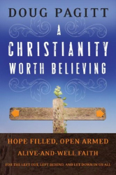 Doug Pagitt: A Christianity Worth Believing: Hope-filled, Open-armed, Alive-and-well Faith for the Left Out, Left Behind, and Let Down in us All
