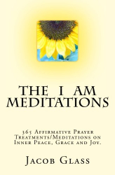 Jacob Glass: The I Am Meditations: 365 Affirmative Prayer Treatments/Meditations on Inner Peace, Grace and Joy.
