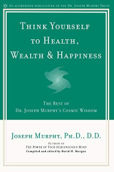 Murphy, Joseph: Think Yourself to Health, Wealth & Happiness