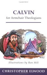 Christopher Elwood: Calvin for Armchair Theologians
