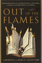 Lawrence Goldstone: Out of the Flames: The Remarkable Story of a Fearless Scholar, a Fatal Heresy, and One of the Rarest Books in the World