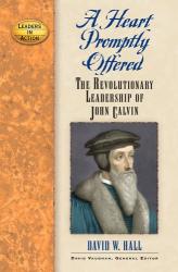 David W. Hall: A Heart Promptly Offered: The Revolutionary Leadership of John Calvin (Leadership in Action) (Leadership in Action)