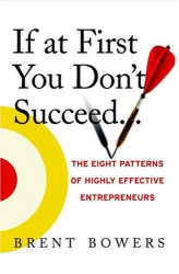 Brent Bowers: If at First You Don't Succeed...: The Eight Patterns of Highly Effective Entrepreneurs