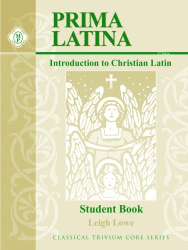 Leigh Lowe: Prima Latina Student Book: Introduction to Christian Latin (Classical Trivium Core) (Classical Trivium Core)