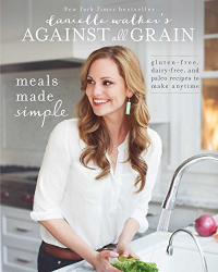 Danielle Walker: Danielle Walker's Against All Grain: Meals Made Simple: Gluten-Free, Dairy-Free, and Paleo Recipes to Make Anytime