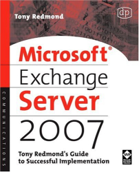 Tony Redmond: Microsoft Exchange Server 2007: Tony Redmond's Guide to Successful Implementation