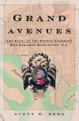 Scott W. Berg: Grand Avenues: The Story of the French Visionary Who Designed Washington, D.C.