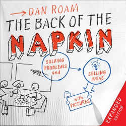 Dan Roam: The Back of the Napkin (Expanded Edition): Solving Problems and Selling Ideas with Pictures