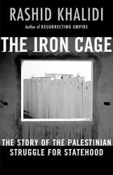 Rashid Khalidi: The Iron Cage: The Story of the Palestinian Struggle for Statehood