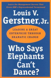 Louis V. Gerstner: Who Says Elephants Can't Dance?: Leading a Great Enterprise through Dramatic Change
