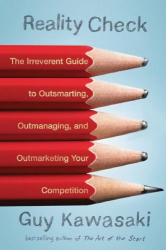 Guy Kawasaki: Reality Check: The Irreverent Guide to Outsmarting, Outmanaging, and Outmarketing Your Competition