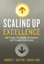 Robert I. Sutton & Huggy Rao: Scaling Up Excellence: Getting To More Without Settling For Less
