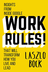 Laszlo Bock: Work Rules!: Insights from Inside Google That Will Transform How You Live and Lead