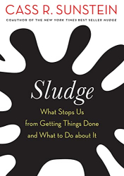 Sunstein, Cass R.: Sludge: What Stops Us from Getting Things Done and What to Do about It
