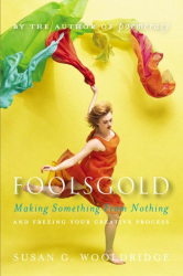 Susan G. Wooldridge: Foolsgold: Making Something from Nothing and Freeing Your Creative Process