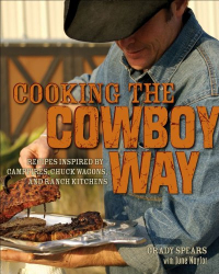 Grady Spears: Cooking the Cowboy Way: Recipes Inspired by Campfires, Chuck Wagons, and Ranch Kitchens