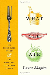 Laura Shapiro: What She Ate: Six Remarkable Women and the Food That Tells Their Stories